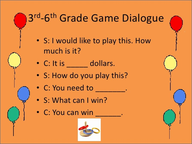 3rd-6th Grade Game Dialogue<br />S: I would like to play this. How much is it?<br />C: It is _____ dollars.<br />S: How do...