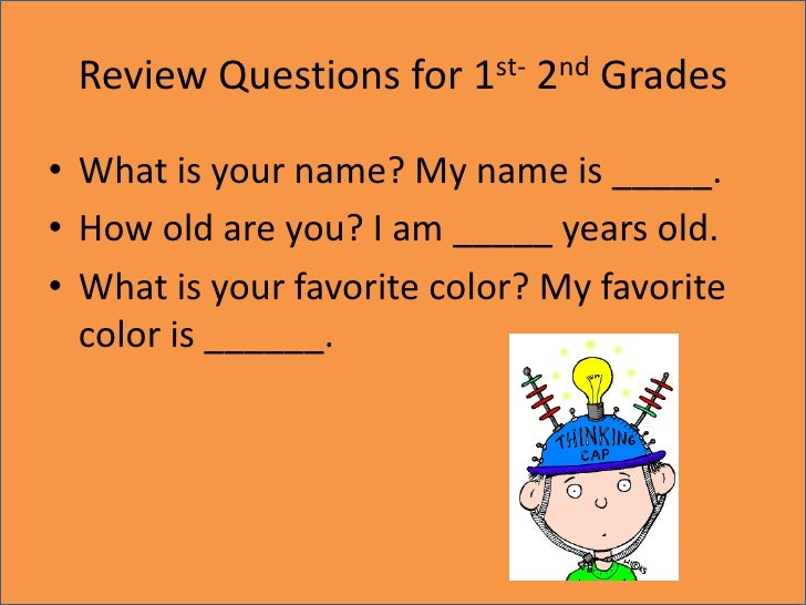 Review Questions for 1st- 2nd Grades<br />What is your name? My name is _____.<br />How old are you? I am _____ years old....