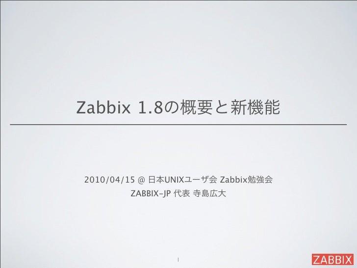 Zabbix 1.8の概要と新機能2010/04/15 @ 日本UNIXユーザ会 Zabbix勉強会        ZABBIX-JP 代表 寺島広大                1