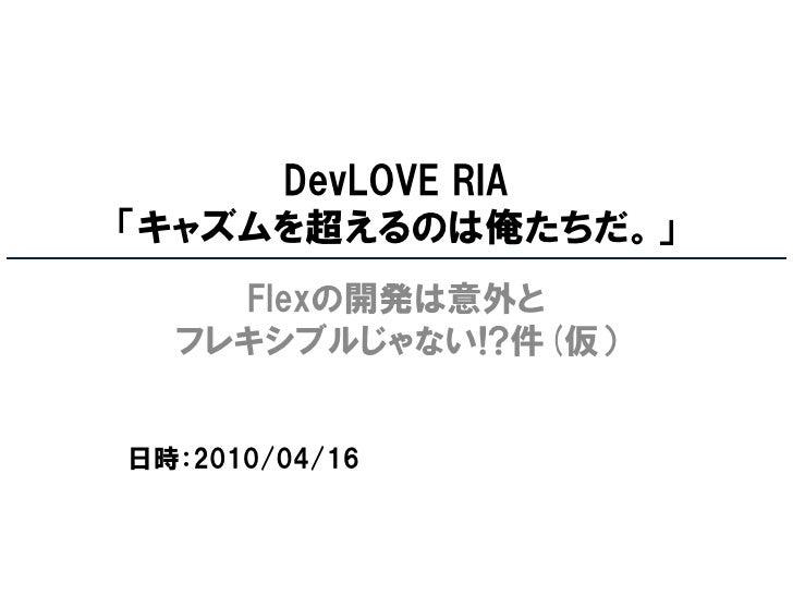 DevLOVE RIA 「キャズムを超えるのは俺たちだ。」     Flexの開発は意外と   フレキシブルじゃない!?件(仮)   日時:2010/04/16                    1