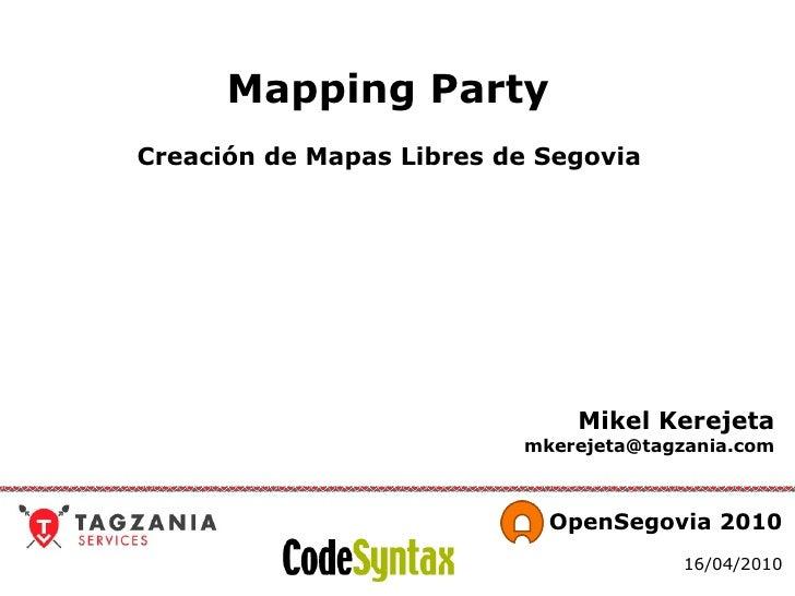 Mapping Party   Creación de Mapas Libres de Segovia  Mikel Kerejeta [email_address]   OpenSegovia 2010 16/04/2010