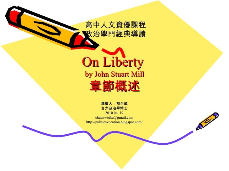 On Liberty  by John Stuart Mill 章節概述 導讀人:胡全威 台大政治學博士 2010.04. 19 [email_address] http://politicsvocation.blogspot.com/ 高中人...