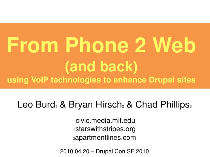 From Phone 2 Web                 (and back) using VoIP technologies to enhance Drupal sites     Leo Burd & Bryan Hirsch & ...