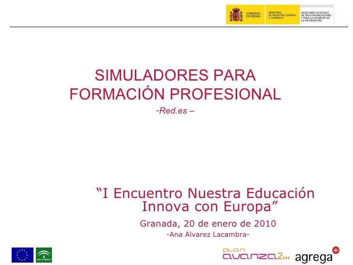 """"""" I Encuentro Nuestra Educación  Innova con Europa"""" Granada, 20 de enero de 2010 -Ana Alvarez Lacambra- <ul><li>SIMULADORE..."""