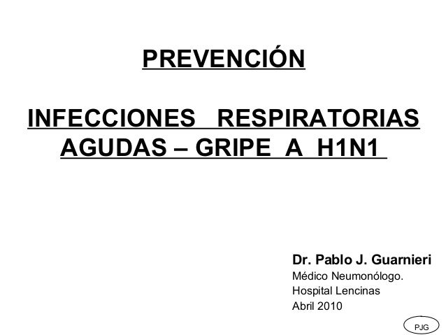 PREVENCIÓN INFECCIONES RESPIRATORIAS AGUDAS – GRIPE A H1N1  Dr. Pablo J. Guarnieri Médico Neumonólogo. Hospital Lencinas A...