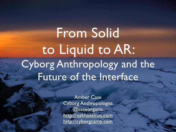 From Solid     to Liquid to AR: Cyborg Anthropology and the    Future of the Interface               Amber Case         Cy...