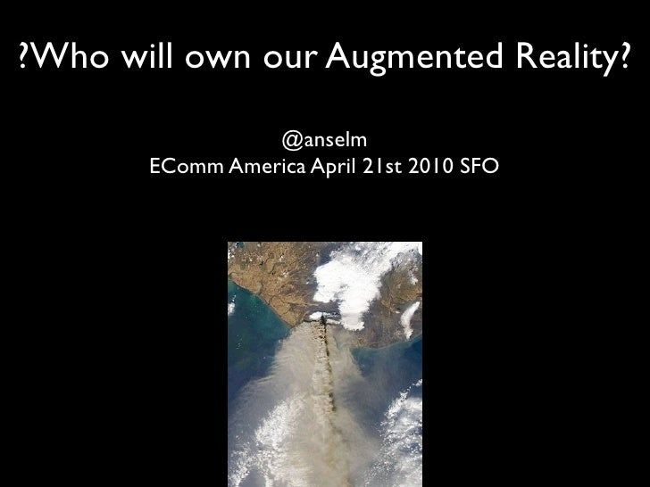 ?Who will own our Augmented Reality?                   @anselm        EComm America April 21st 2010 SFO