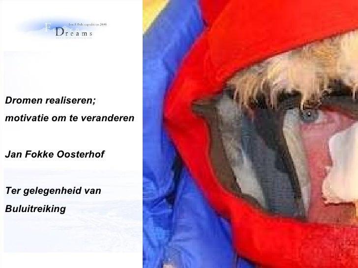 Dromen realiseren;  motivatie om te veranderen Jan Fokke Oosterhof Ter gelegenheid van  Buluitreiking