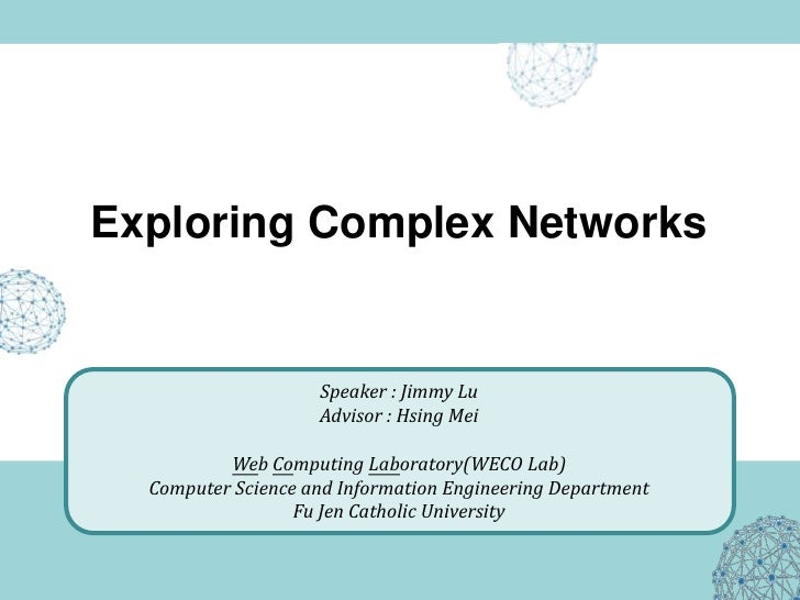 Exploring Complex Networks<br />Speaker : Jimmy Lu<br />Advisor : Hsing Mei<br />Web Computing Laboratory(WECO Lab)<br />C...