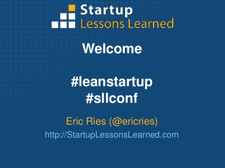 Welcome<br />#leanstartup<br />#sllconf<br />Eric Ries (@ericries)<br />http://StartupLessonsLearned.com<br />