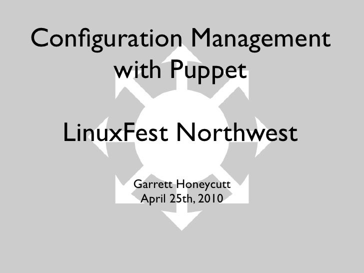 Configuration Management       with Puppet    LinuxFest Northwest        Garrett Honeycutt         April 25th, 2010