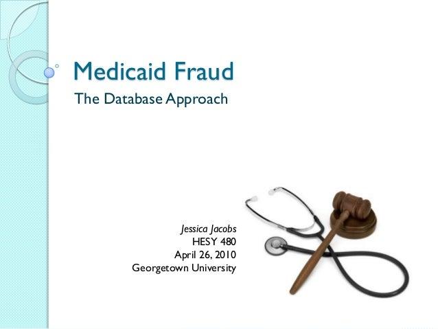 Medicaid FraudThe Database Approach                Jessica Jacobs                   HESY 480               April 26, 2010 ...