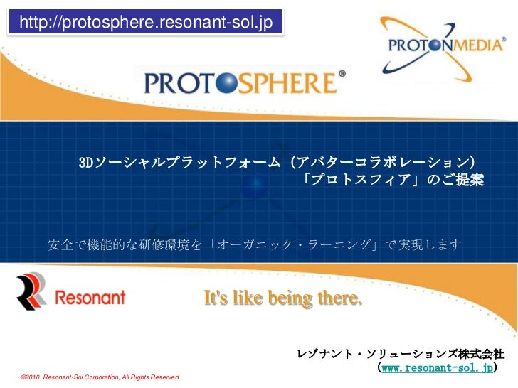 http://protosphere.resonant-sol.jp<br />3Dソーシャルプラットフォーム(アバターコラボレーション)「プロトスフィア」のご提案<br />安全で機能的な研修環境を「オーガニック・ラーニング」で実現します<b...