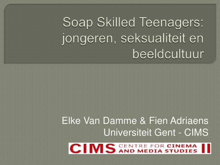 Soap Skilled Teenagers: jongeren, seksualiteit en beeldcultuur <br />Elke Van Damme & Fien Adriaens<br />Universiteit Gent...