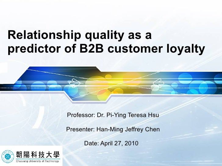 Relationship quality as a predictor of B2B customer loyalty Professor: Dr. Pi-Ying Teresa Hsu Presenter: Han-Ming Jeffrey ...