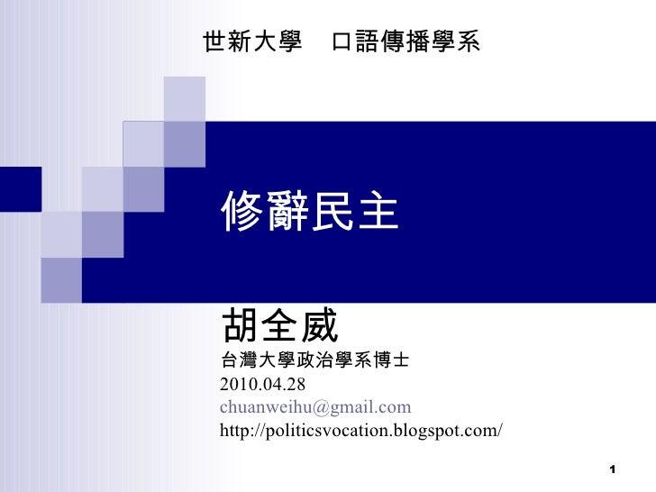 修辭民主 胡全威 台灣大學政治學系博士 2010.04.28  [email_address] http://politicsvocation.blogspot.com/ 世新大學  口語傳播學系