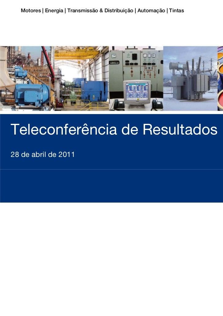 Motores | Energia | Transmissão & Distribuição | Automação | TintasTeleconferência de Resultados 1T1128 de abril de 2011Te...