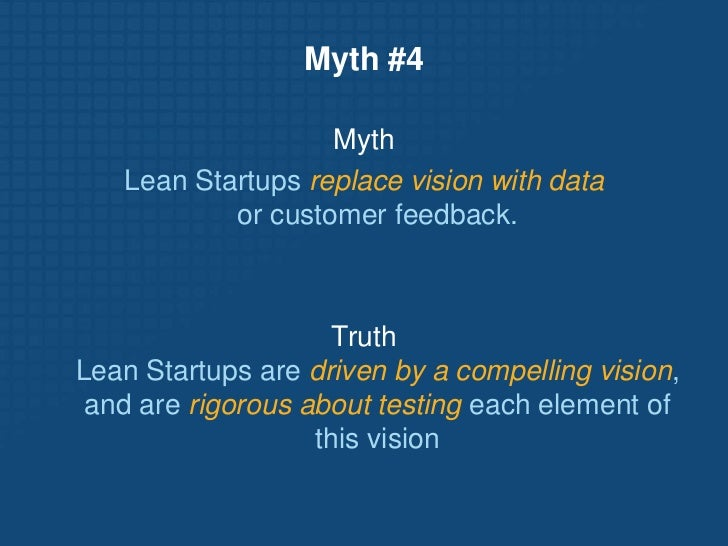 Myth #4<br />Myth<br />Lean Startups replace vision with dataor customer feedback.<br />Truth Lean Startups are driven by ...