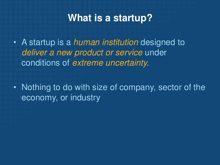 What is a startup?<br /><ul><li>A startup is a human institution designed to deliver a new product or service under condit...