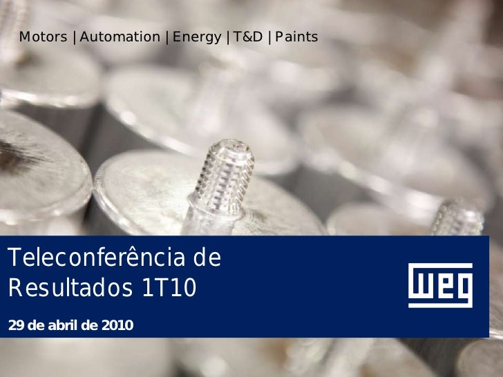 Motors | Automation | Energy | T&D | Paints     Teleconferência de Resultados 1T10 29 de abril de 2010