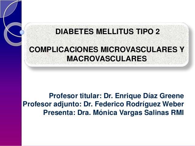 DIABETES MELLITUS TIPO 2  COMPLICACIONES MICROVASCULARES Y MACROVASCULARES  Profesor titular: Dr. Enrique Díaz Greene Prof...