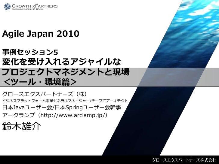 Agile Japan 2010  事例セッション5 変化を受け入れるアジャイルな プロジェクトマネジメントと現場 <ツール・環境篇> グロースエクスパートナーズ(株) ビジネスプラットフォーム事業ゼネラルマネージャー/チーフITアーキテクト ...