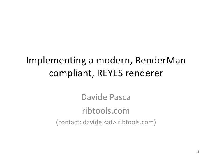 Implementing a modern, RenderMan compliant, REYES renderer<br />Davide Pasca<br />ribtools.com<br />(contact: davide<at> r...