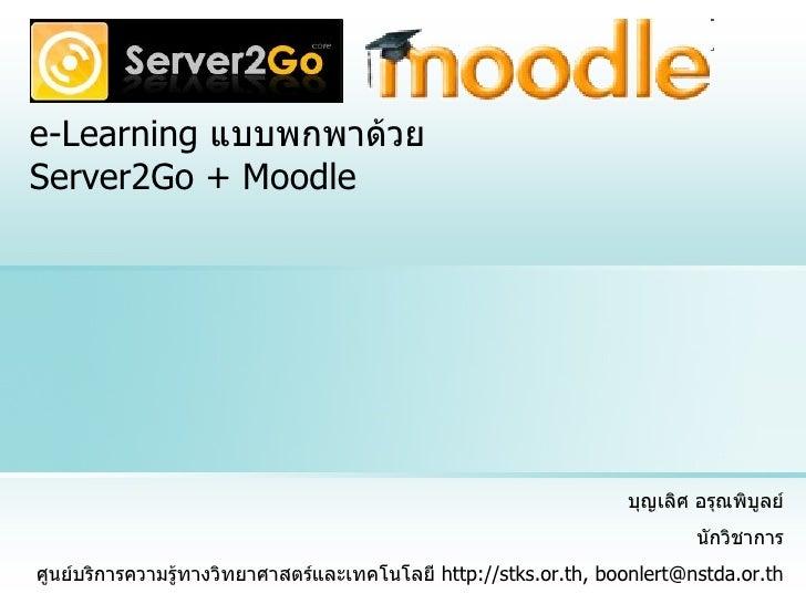 e-Learning  แบบพกพาด้วย  Server2Go + Moodle บุญเลิศ อรุณพิบูลย์ นักวิชาการ ศูนย์บริการความรู้ทางวิทยาศาสตร์และเทคโนโลยี  h...