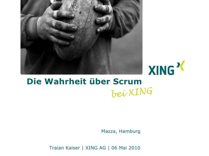 Die Wahrheit über Scrum<br />bei XING<br />Mazza, Hamburg<br />Traian Kaiser   XING AG   06 Mai 2010<br />