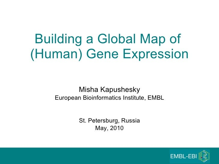 Building a Global Map of  (Human) Gene Expression Misha Kapushesky European Bioinformatics Institute, EMBL St. Petersburg,...
