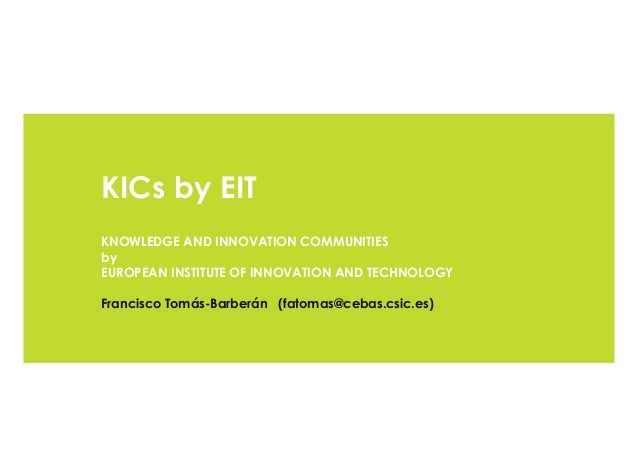 KICs by EITKNOWLEDGE AND INNOVATION COMMUNITIESbyEUROPEAN INSTITUTE OF INNOVATION AND TECHNOLOGYFrancisco Tomás-Barberán (...