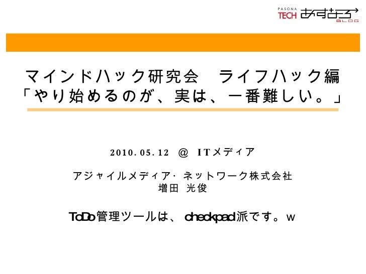 マインドハック研究会 ライフハック編 「やり始めるのが、実は、一番難しい。」 2010.05.12  @  IT メディア アジャイルメディア・ネットワーク株式会社 増田 光俊 ToDo 管理ツールは、 checkpad 派です。w