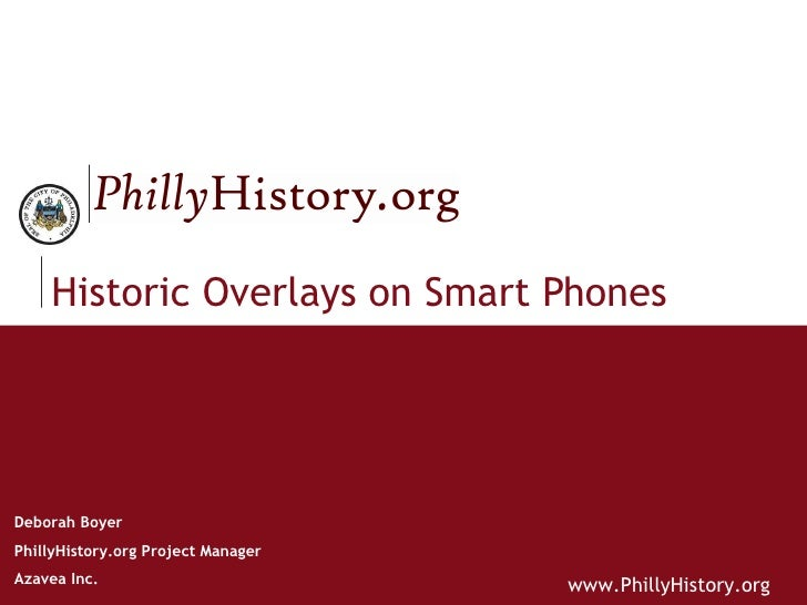 Historic Overlays on Smart Phones Deborah Boyer PhillyHistory.org Project Manager Azavea Inc.
