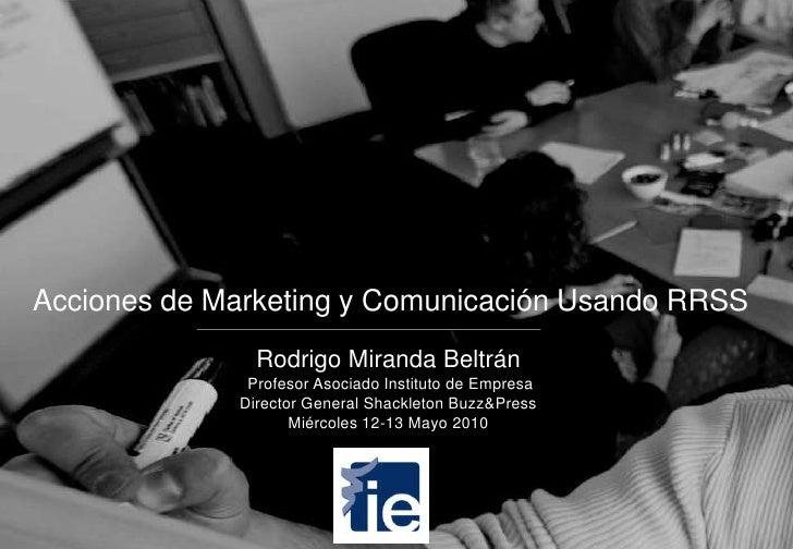 Acciones de Marketing y Comunicación Usando RRSS<br />Rodrigo Miranda Beltrán<br /> Profesor Asociado Instituto de Empresa...