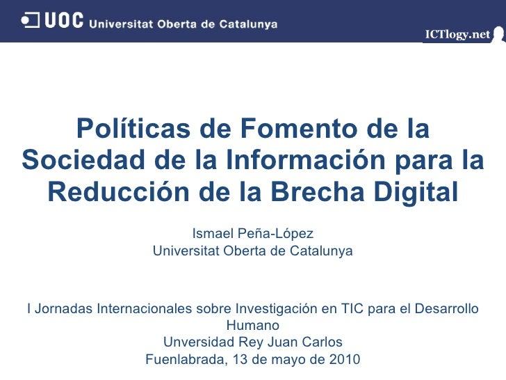 Políticas de Fomento de la Sociedad de la Información para la Reducción de la Brecha Digital Ismael Peña - López Universit...