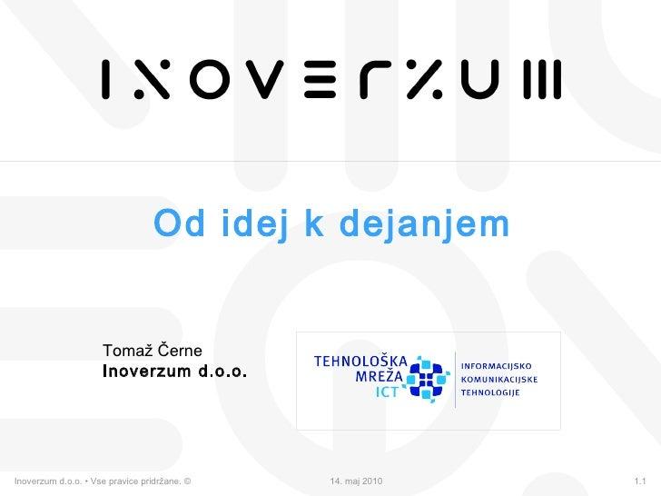 Od idej k dejanjem Tomaž Černe Inoverzum d.o.o. Inoverzum d.o.o. • Vse pravice pridržane. ©  14. maj 2010 1.1