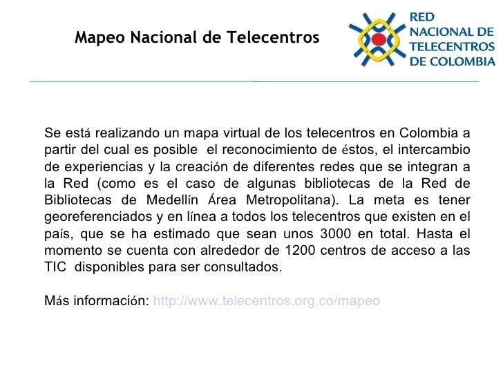 Mapeo Nacional de Telecentros Se est á  realizando un mapa virtual de los telecentros en Colombia a partir del cual es pos...