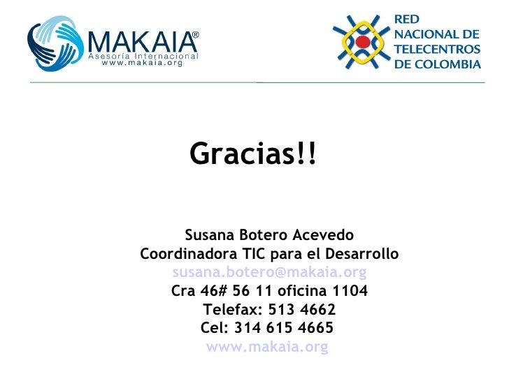 Gracias!! Susana Botero Acevedo Coordinadora TIC para el Desarrollo [email_address] Cra 46# 56 11 oficina 1104 Telefax: 51...