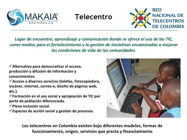Telecentro Lugar de encuentro, aprendizaje y comunicación donde se ofrece el uso de las TIC, como medios para el fortaleci...