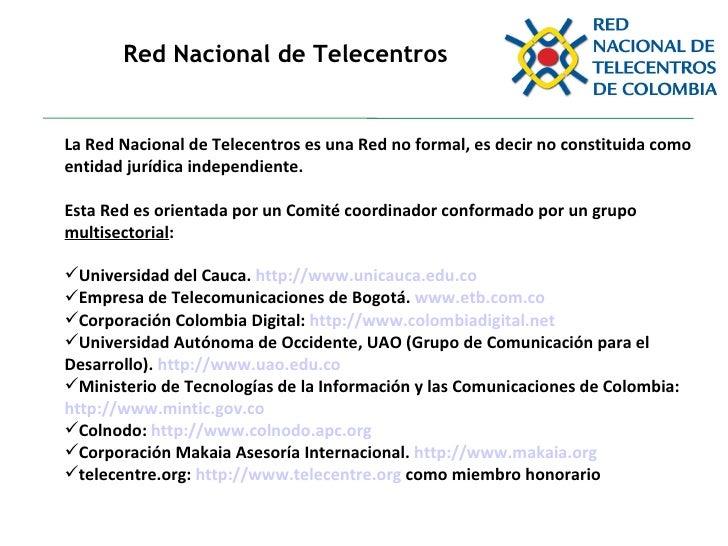 Red Nacional de Telecentros <ul><li>La Red Nacional de Telecentros es una Red no formal, es decir no constituida como enti...