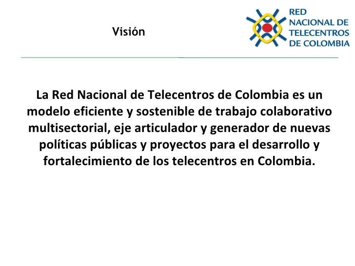 Visión La Red Nacional de Telecentros de Colombia es un modelo eficiente y sostenible de trabajo colaborativo multisectori...