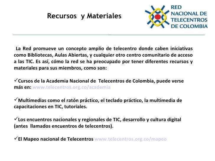 Recursos  y Materiales <ul><li>La Red promueve un concepto amplio de telecentro donde caben iniciativas como Bibliotecas, ...