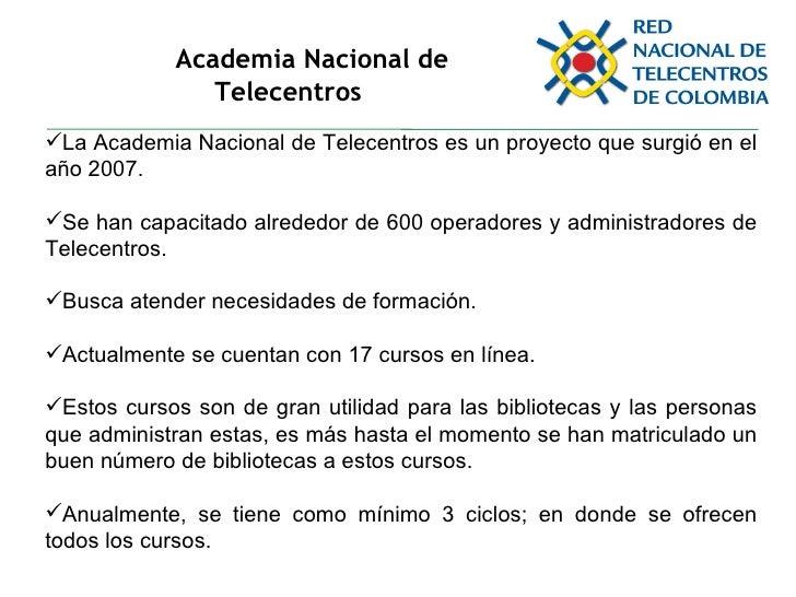 Academia Nacional de Telecentros <ul><li>La Academia Nacional de Telecentros es un proyecto que surgió en el año 2007. </l...