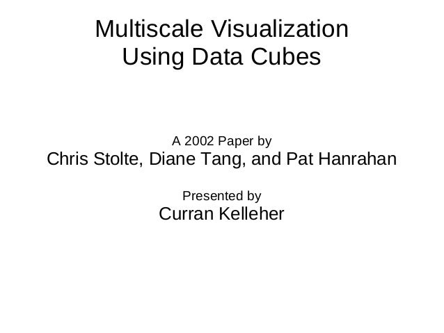 Multiscale Visualization Using Data Cubes A 2002 Paper by Chris Stolte, Diane Tang, and Pat Hanrahan Presented by Curran K...