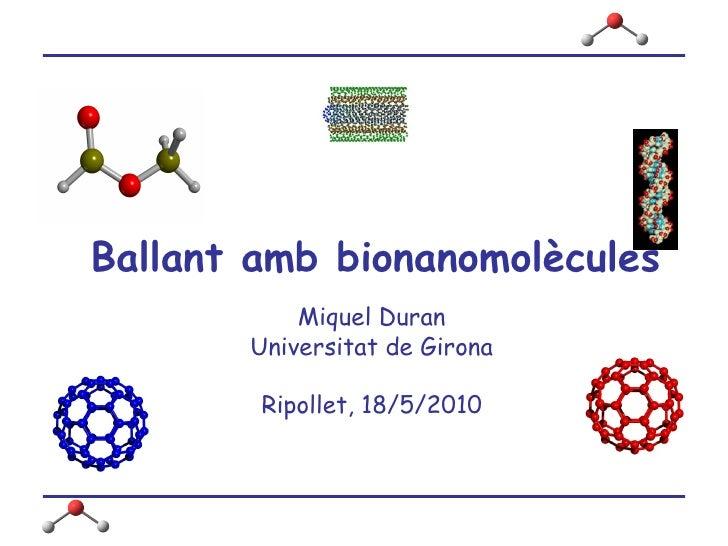 Ballant amb bionanomolècules Miquel Duran Universitat de Girona Ripollet, 18/5/2010