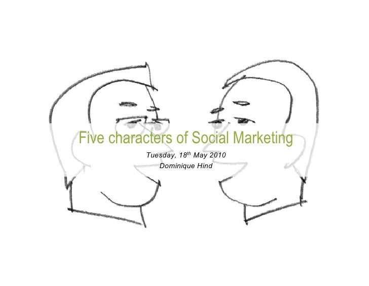 Five characters of Social Marketing           Tuesday, 18th May 2010              Dominique Hind