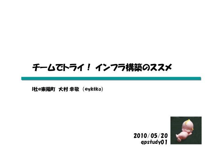 チームでトライ! インフラ構築のススメ  I社@東陽町 大村 幸敬 (@yktko)                             2010/05/20                           qpstudy01