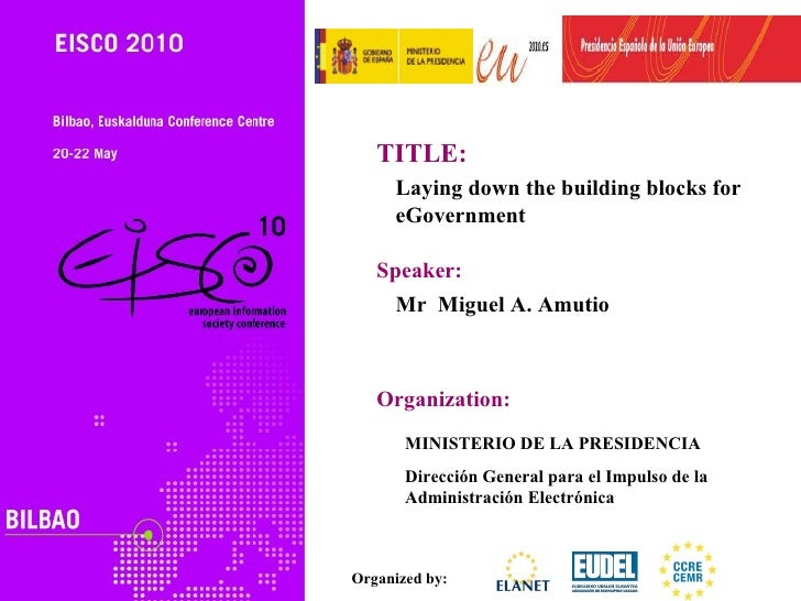 TITLE:     Laying down the building blocks for     eGovernment   Speaker:     Mr Miguel A. Amutio   Organization:       MI...