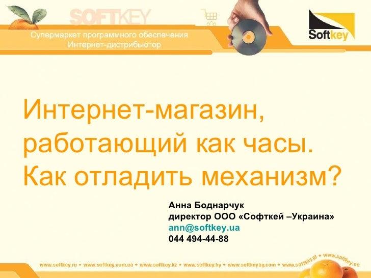 Интернет-магазин, работающий как часы. Как отладить механизм? Анна Боднарчук директор ООО «Софткей –Украина» [email_addres...