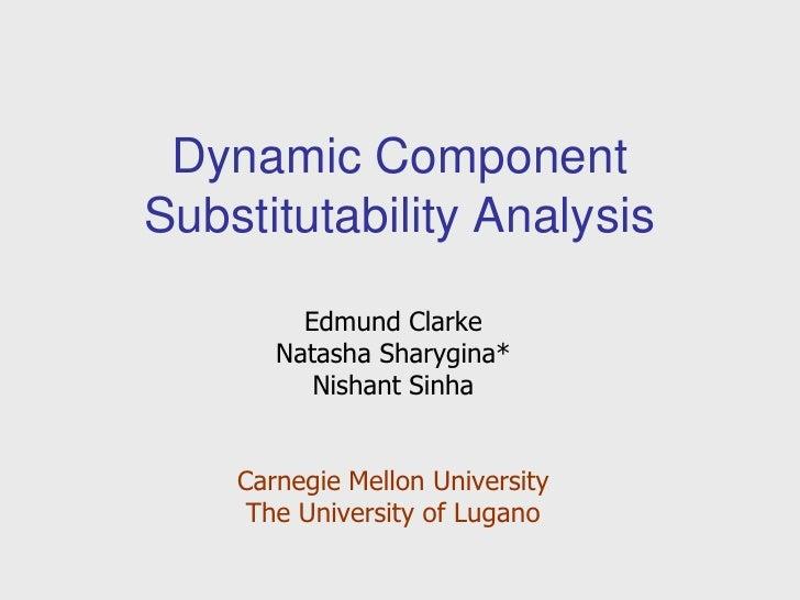 Dynamic Component Substitutability Analysis<br />Edmund Clarke<br />Natasha Sharygina*<br />Nishant Sinha<br />Carnegie Me...
